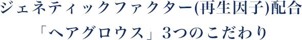 ジェネティックファクター(再生因子)配合「ヘアグロウス」3つのこだわり